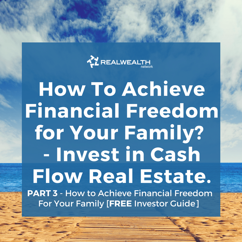 How To Achieve Financial Freedom for Your Family? Invest in Cash Flow Real Estate.
