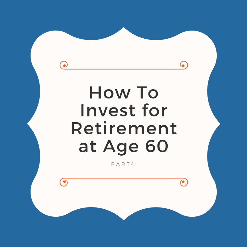 How To Invest for Retirement at Age 60 - Part 4 of Free Ultimate Investor Guide