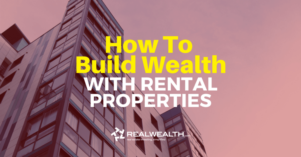 How To Build Wealth By Investing in Rental Properties