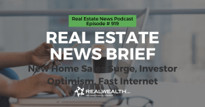 Real Estate News Brief: New Home Sales Surge, Investor Optimism, Fast Internet, Real Estate News for Investors Podcast Episode #919