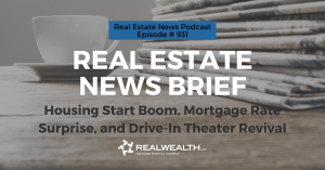 Real Estate News Brief: Housing Start Boom, Mortgage Rate Surprise, and Drive-In Theater Revival, Real Estate News for Investors Podcast Episode #931 Header