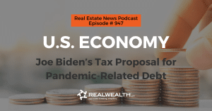 U.S. Economy: Joe Biden's Tax Proposal for Pandemic-Related Debt, Real Estate News for Investors Podcast Episode #947 Header