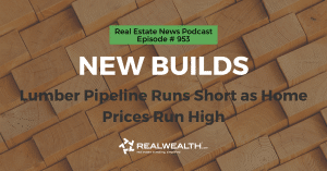 New Builds: Lumber Pipeline Runs Short as Home Prices Run High, Real Estate News for Investors Podcast Episode #953 Header