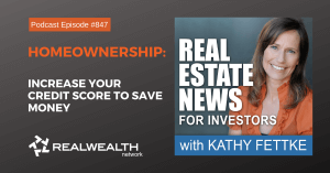 Homeownership: Increase Your Credit Score to Save Money, Real Estate News for Investors Podcast Episode #847