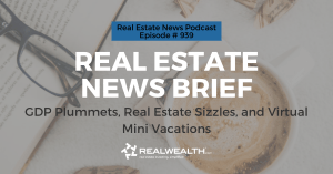 Real Estate News Brief: GDP Plummets, Real Estate Sizzles, and Virtual Mini Vacations, Real Estate News for Investors Podcast Episode #939
