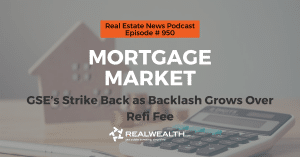 Mortgage Market: GSE's Strike Back as Backlash Grows Over Refi Fee, Real Estate News for Invstors Podcast Episode #950