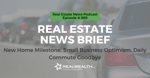 Real Estate News Brief: New Home Milestone, Small Business Optimism, Daily Commute Goodbye, Real Estate News for Investors Podcast Episode #969 Header