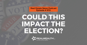 Could This Impact the Election?,Real Estate News for Investors Podcast Episode #970 Header