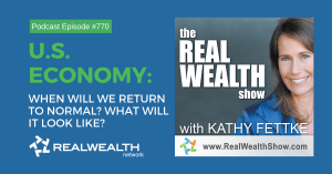 U.S. Economy: When Will We Return to Normal? What Will it Look Like?,Real Wealth Show Podcast Episode #770