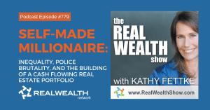 Self-Made Millionaire: Inequality, Police Brutality, and the Building of a Cash Flowing Real Estate Portfolio, Real Wealth Show Podcast Episode #779