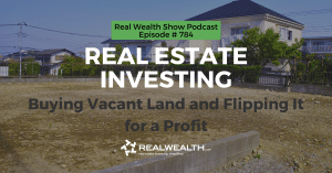 Real Estate Investing: Buying Vacant Land and Flipping It for a Profit , Real Wealth Show Podcast Episode #784 Header