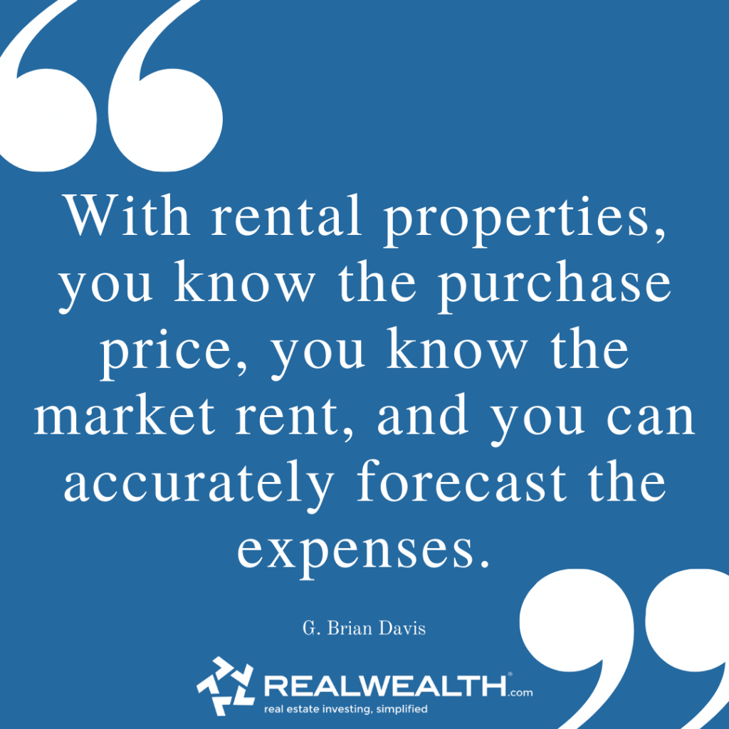 Quote: With rental properties, you know the purchase price, you know the market rent, and you can accurately forecast the expenses.