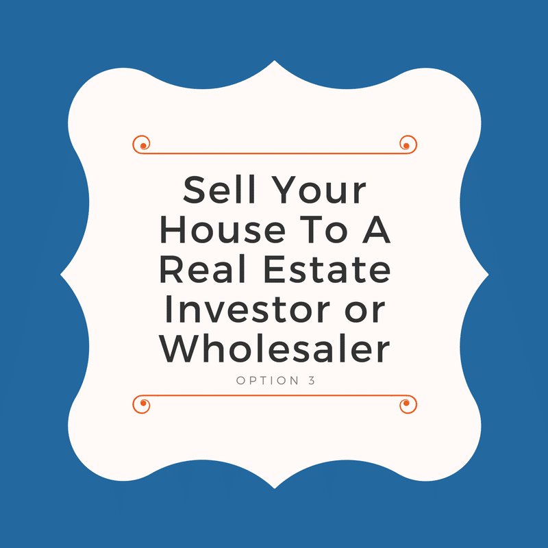 Option 3: Sell Your House to a Real Estate Investor or Wholesaler