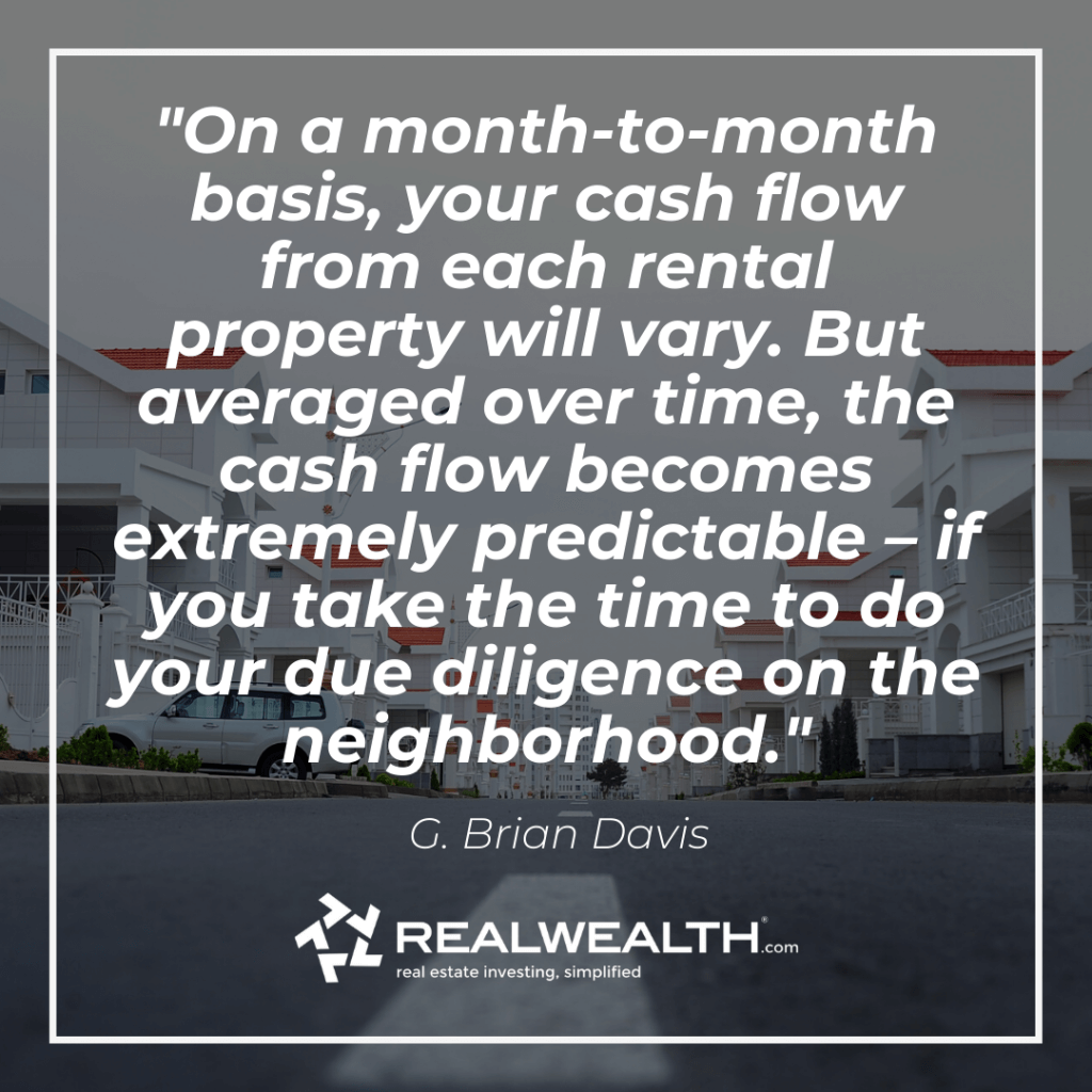 Quote: On a month-to-month basis, your cash flow from each rental property will vary. But averaged over time, the cash flow becomes extremely predictable – if you take the time to do your due diligence on the neighborhood.